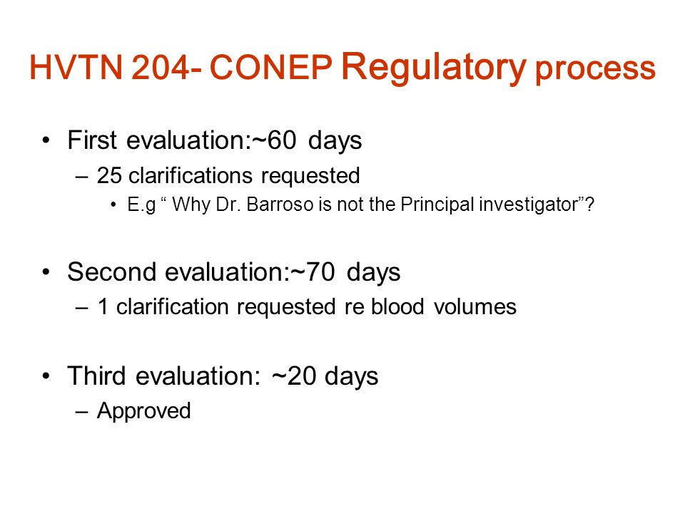 "HVTN 204- CONEP Regulatory process First evaluation:~60 days –25 clarifications requested E.g "" Why Dr. Barroso is not the Principal investigator""? Se"
