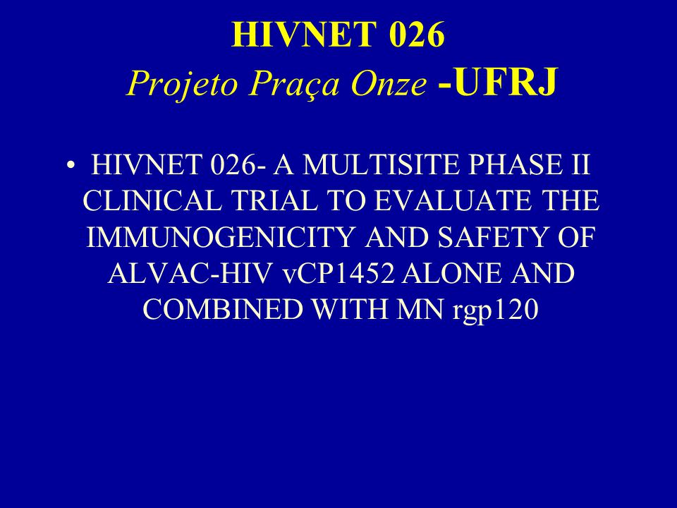 HIVNET 026 Projeto Praça Onze -UFRJ HIVNET 026- A MULTISITE PHASE II CLINICAL TRIAL TO EVALUATE THE IMMUNOGENICITY AND SAFETY OF ALVAC-HIV vCP1452 ALO