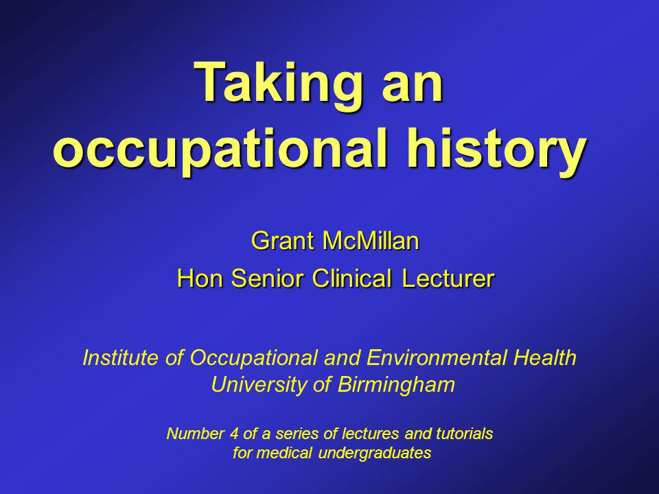 Taking an occupational history Grant McMillan Hon Senior Clinical Lecturer Institute of Occupational and Environmental Health University of Birmingham Number 4 of a series of lectures and tutorials for medical undergraduates