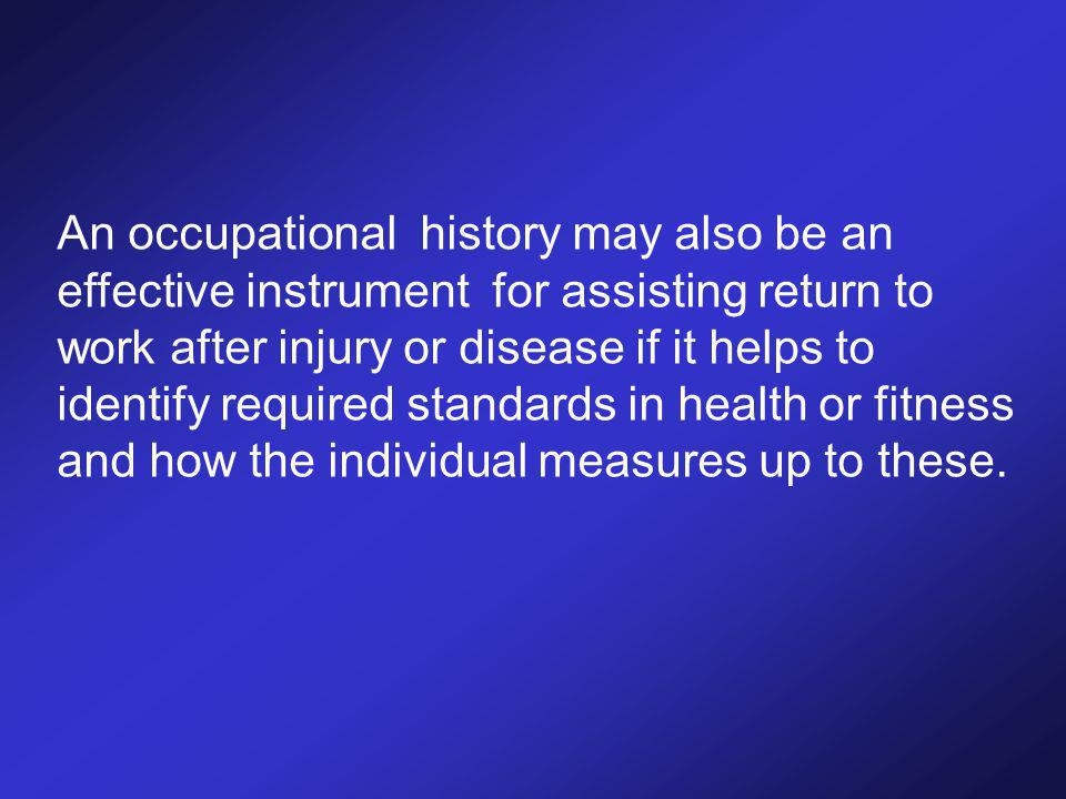 An occupational history may also be an effective instrument for assisting return to work after injury or disease if it helps to identify required standards in health or fitness and how the individual measures up to these.