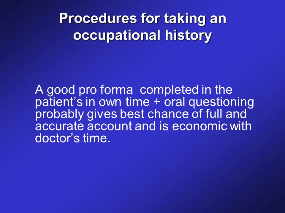 Procedures for taking an occupational history A good pro forma completed in the patient's in own time + oral questioning probably gives best chance of full and accurate account and is economic with doctor's time.