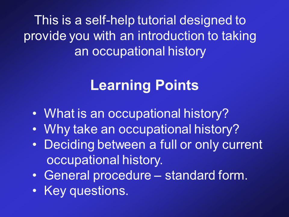 This is a self-help tutorial designed to provide you with an introduction to taking an occupational history Learning Points What is an occupational history.