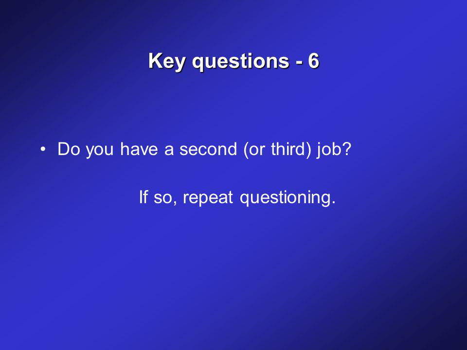 Key questions - 6 Do you have a second (or third) job If so, repeat questioning.