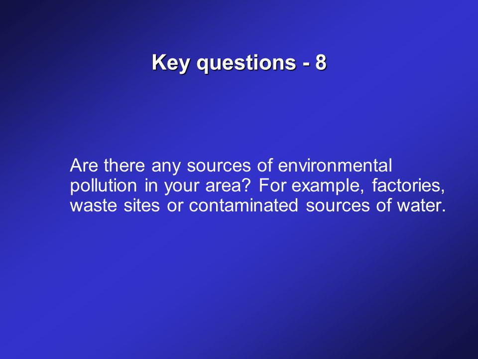 Key questions - 8 Are there any sources of environmental pollution in your area.