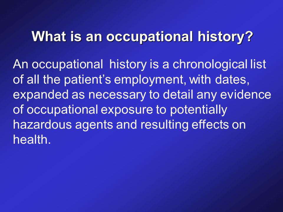 An occupational history is a chronological list of all the patient's employment, with dates, expanded as necessary to detail any evidence of occupational exposure to potentially hazardous agents and resulting effects on health.