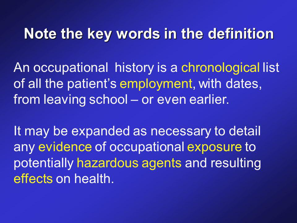 An occupational history is a chronological list of all the patient's employment, with dates, from leaving school – or even earlier.