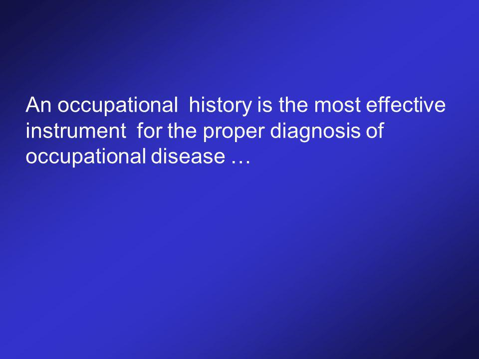 An occupational history is the most effective instrument for the proper diagnosis of occupational disease …