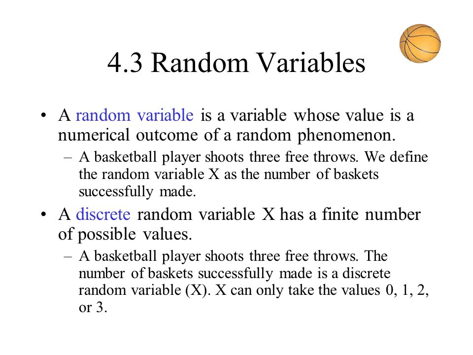 4.3 Random Variables A random variable is a variable whose value is a numerical outcome of a random phenomenon.
