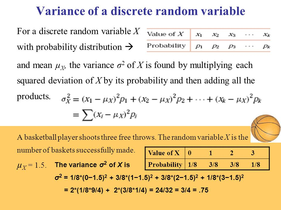 Variance of a discrete random variable For a discrete random variable X with probability distribution  and mean µ X, the variance σ 2 of X is found by multiplying each squared deviation of X by its probability and then adding all the products.