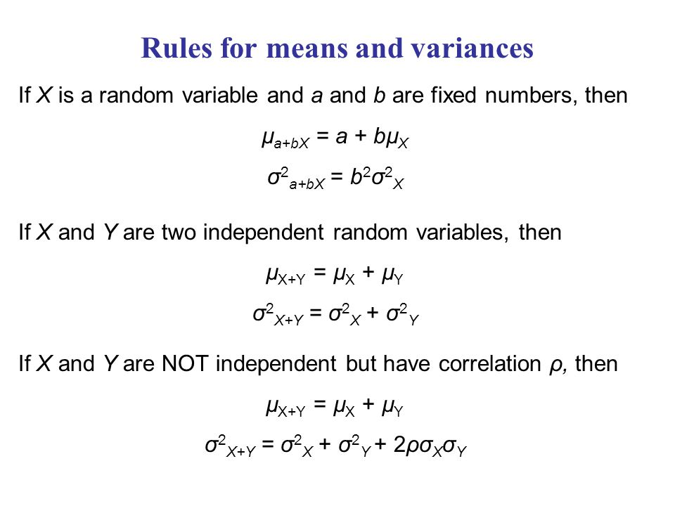 Rules for means and variances If X is a random variable and a and b are fixed numbers, then µ a+bX = a + bµ X σ 2 a+bX = b 2 σ 2 X If X and Y are two independent random variables, then µ X+Y = µ X + µ Y σ 2 X+Y = σ 2 X + σ 2 Y If X and Y are NOT independent but have correlation ρ, then µ X+Y = µ X + µ Y σ 2 X+Y = σ 2 X + σ 2 Y + 2ρσ X σ Y