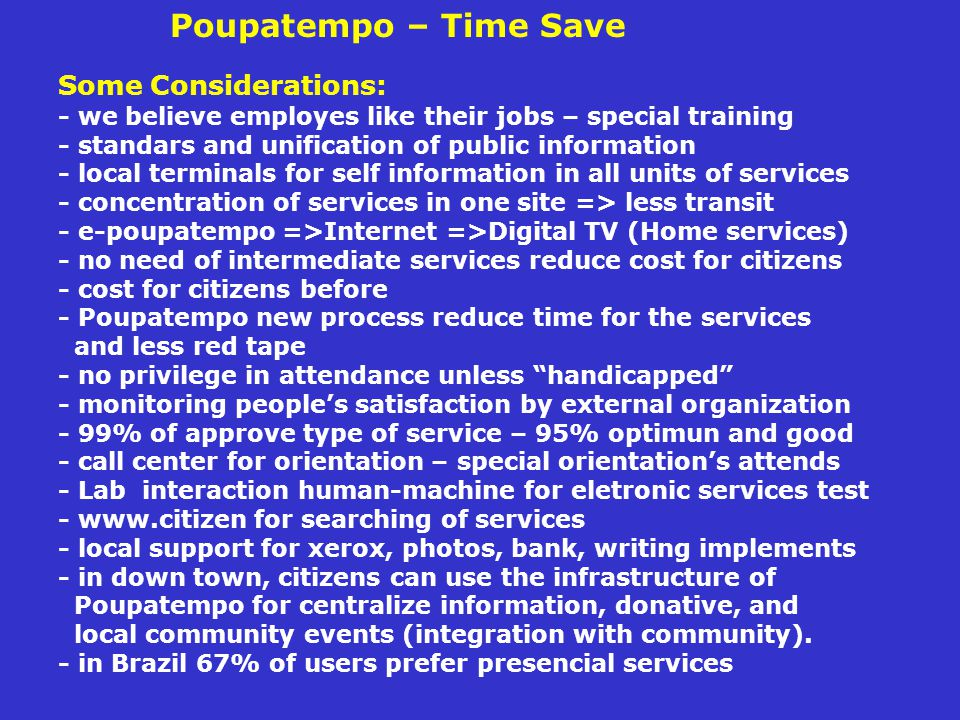 Poupatempo – Time Save Some Considerations: - we believe employes like their jobs – special training - standars and unification of public information - local terminals for self information in all units of services - concentration of services in one site => less transit - e-poupatempo =>Internet =>Digital TV (Home services) - no need of intermediate services reduce cost for citizens - cost for citizens before - Poupatempo new process reduce time for the services and less red tape - no privilege in attendance unless handicapped - monitoring people's satisfaction by external organization - 99% of approve type of service – 95% optimun and good - call center for orientation – special orientation's attends - Lab interaction human-machine for eletronic services test - www.citizen for searching of services - local support for xerox, photos, bank, writing implements - in down town, citizens can use the infrastructure of Poupatempo for centralize information, donative, and local community events (integration with community).