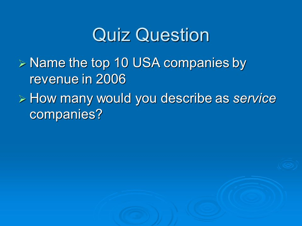Quiz Question  Name the top 10 USA companies by revenue in 2006  How many would you describe as service companies