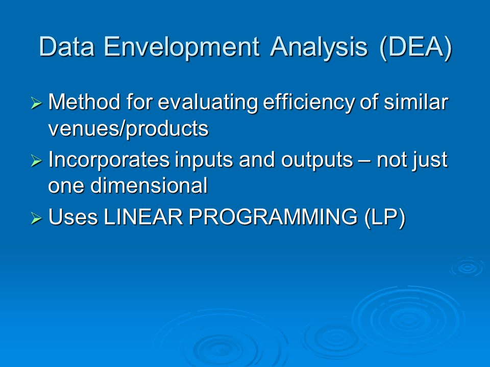Data Envelopment Analysis (DEA)  Method for evaluating efficiency of similar venues/products  Incorporates inputs and outputs – not just one dimensional  Uses LINEAR PROGRAMMING (LP)