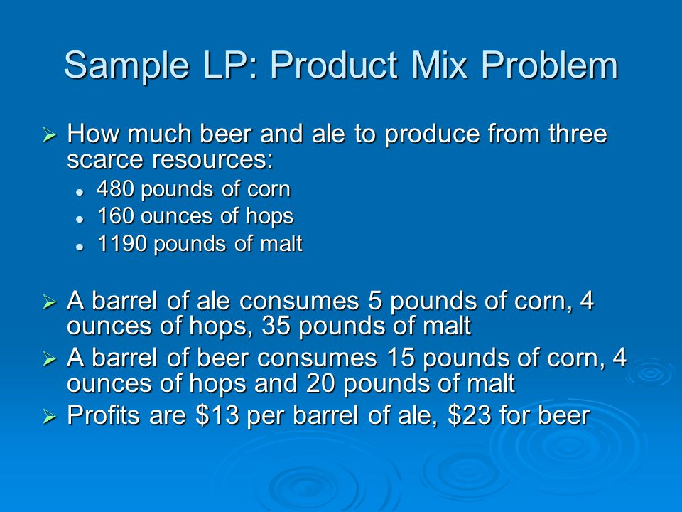 Sample LP: Product Mix Problem  How much beer and ale to produce from three scarce resources: 480 pounds of corn 480 pounds of corn 160 ounces of hops 160 ounces of hops 1190 pounds of malt 1190 pounds of malt  A barrel of ale consumes 5 pounds of corn, 4 ounces of hops, 35 pounds of malt  A barrel of beer consumes 15 pounds of corn, 4 ounces of hops and 20 pounds of malt  Profits are $13 per barrel of ale, $23 for beer