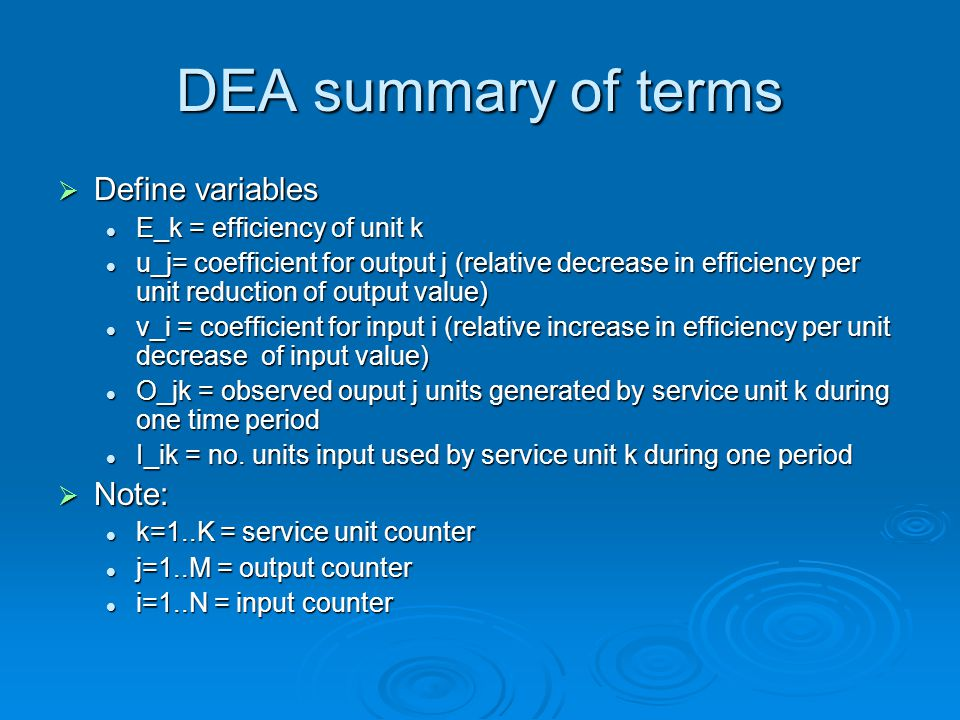 DEA summary of terms  Define variables E_k = efficiency of unit k E_k = efficiency of unit k u_j= coefficient for output j (relative decrease in efficiency per unit reduction of output value) u_j= coefficient for output j (relative decrease in efficiency per unit reduction of output value) v_i = coefficient for input i (relative increase in efficiency per unit decrease of input value) v_i = coefficient for input i (relative increase in efficiency per unit decrease of input value) O_jk = observed ouput j units generated by service unit k during one time period O_jk = observed ouput j units generated by service unit k during one time period I_ik = no.