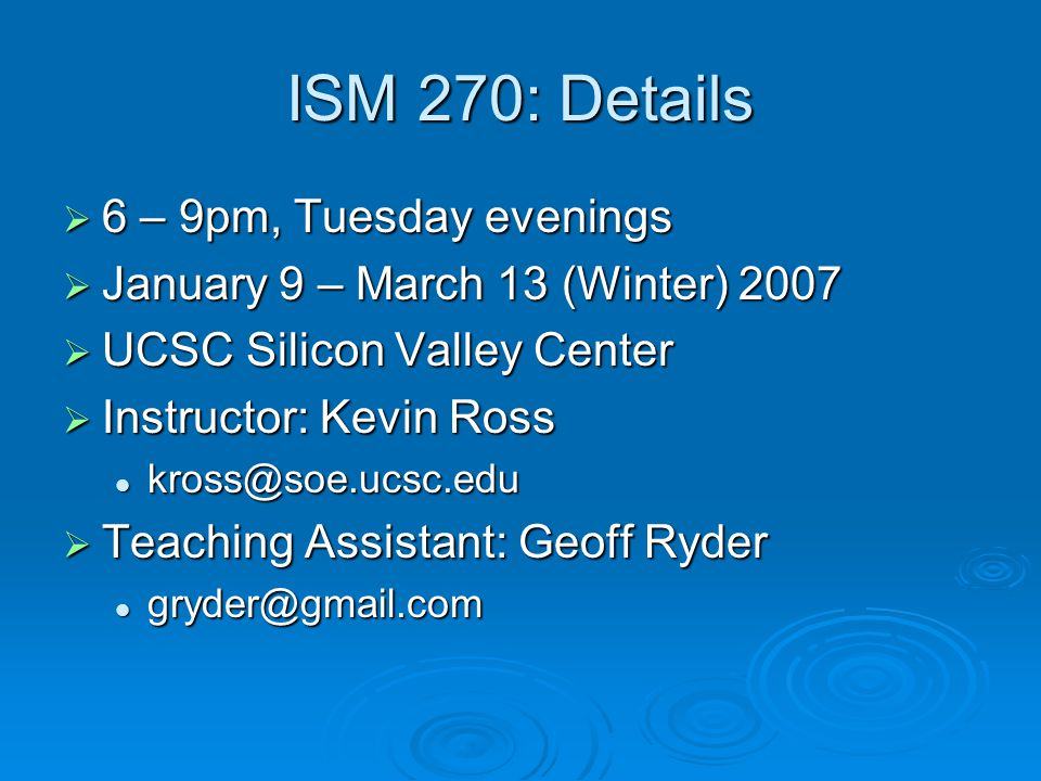 ISM 270: Details  6 – 9pm, Tuesday evenings  January 9 – March 13 (Winter) 2007  UCSC Silicon Valley Center  Instructor: Kevin Ross kross@soe.ucsc.edu kross@soe.ucsc.edu  Teaching Assistant: Geoff Ryder gryder@gmail.com gryder@gmail.com
