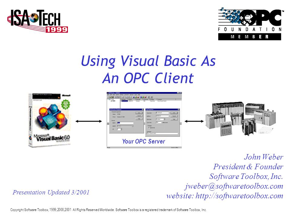 Using Visual Basic As An OPC Client John Weber President & Founder Software Toolbox, Inc. jweber@softwaretoolbox.com website: http://softwaretoolbox.c