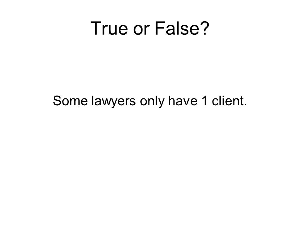 True or False? Some lawyers only have 1 client.