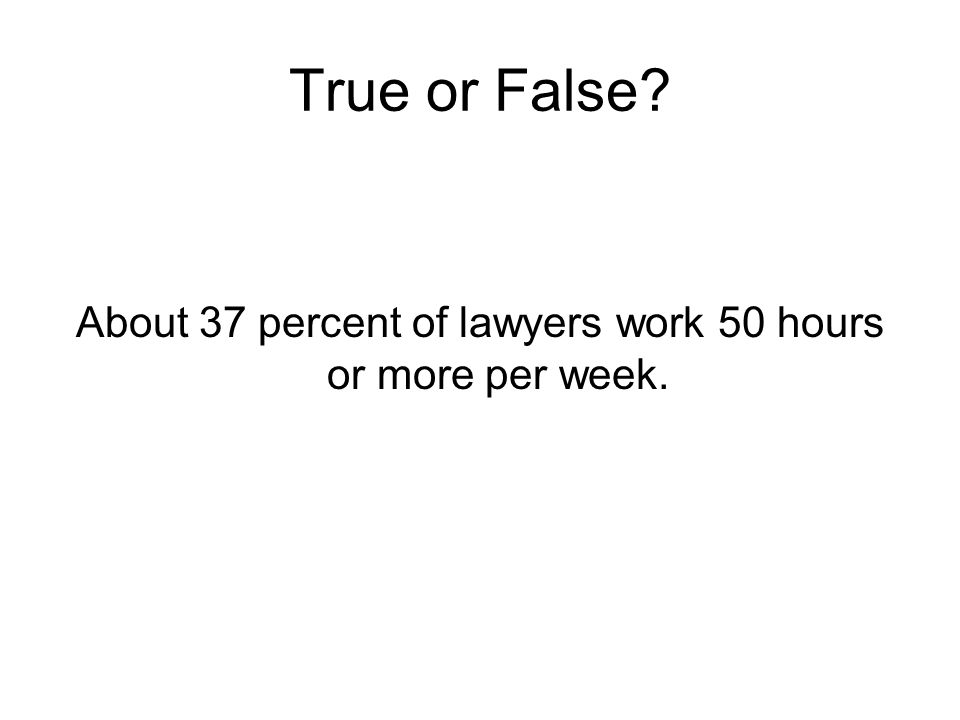 True or False? About 37 percent of lawyers work 50 hours or more per week.