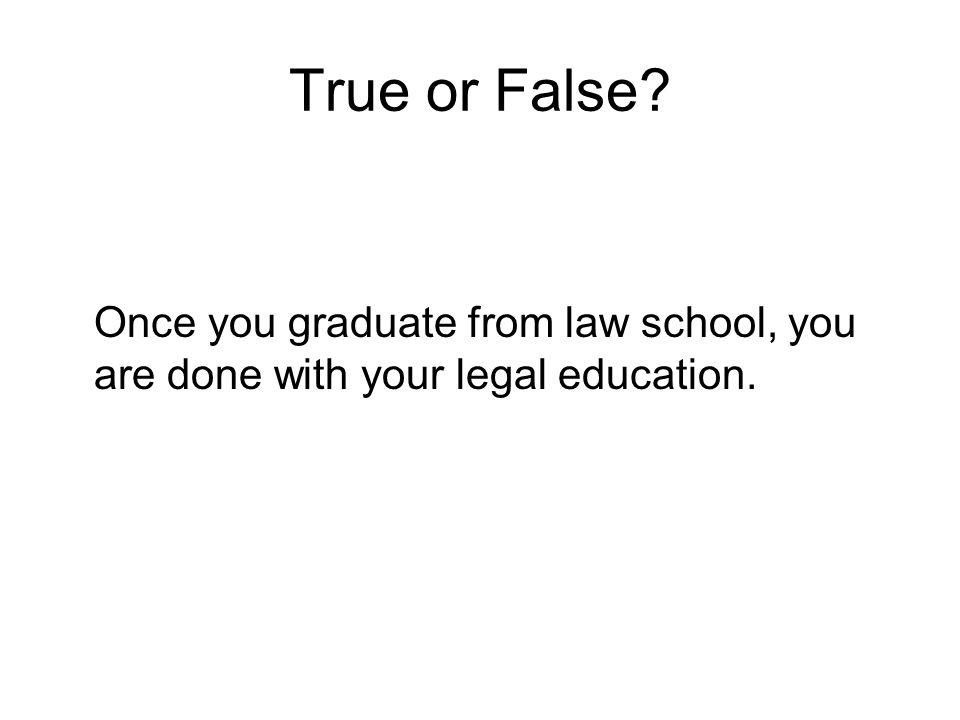 True or False? Once you graduate from law school, you are done with your legal education.