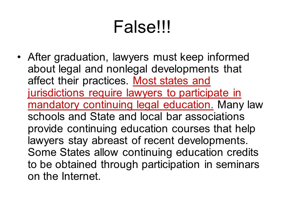 False!!! After graduation, lawyers must keep informed about legal and nonlegal developments that affect their practices. Most states and jurisdictions