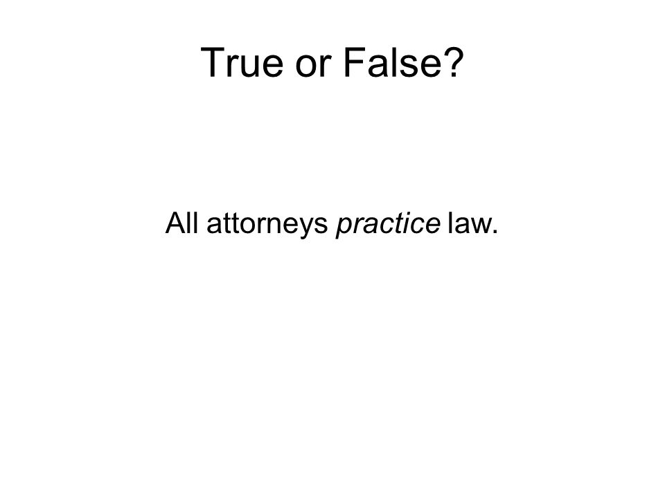 True or False? All attorneys practice law.