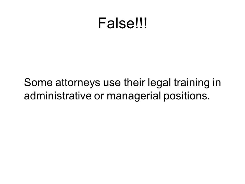 False!!! Some attorneys use their legal training in administrative or managerial positions.