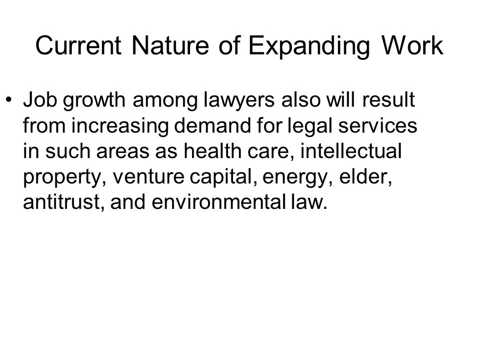 Current Nature of Expanding Work Job growth among lawyers also will result from increasing demand for legal services in such areas as health care, intellectual property, venture capital, energy, elder, antitrust, and environmental law.