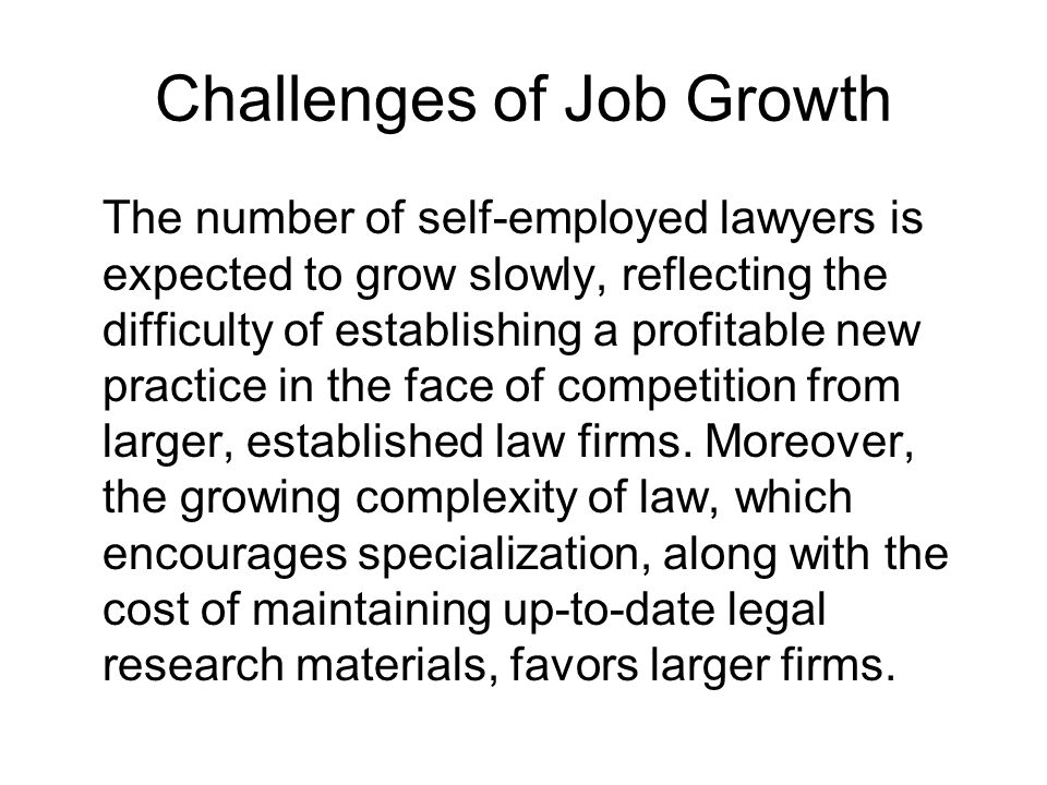 Challenges of Job Growth The number of self-employed lawyers is expected to grow slowly, reflecting the difficulty of establishing a profitable new practice in the face of competition from larger, established law firms.