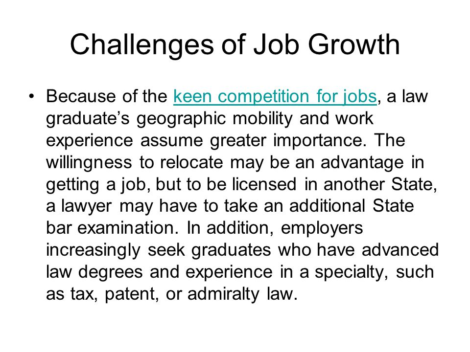 Challenges of Job Growth Because of the keen competition for jobs, a law graduate's geographic mobility and work experience assume greater importance.