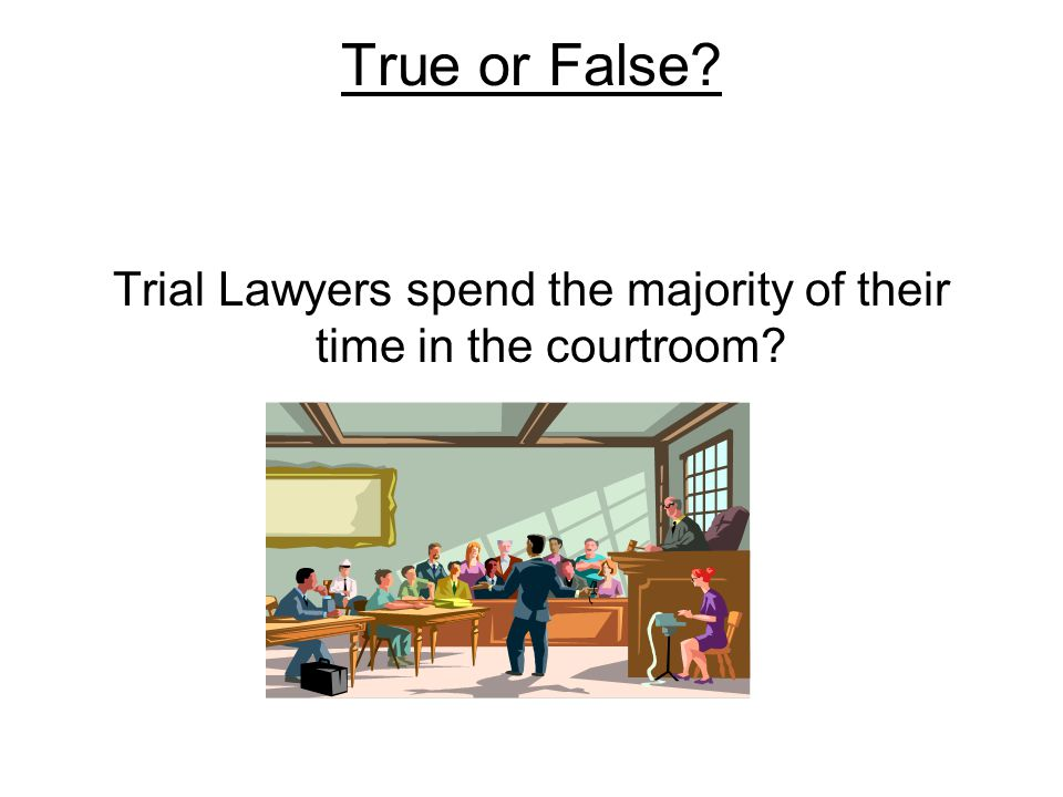 True or False? Trial Lawyers spend the majority of their time in the courtroom?