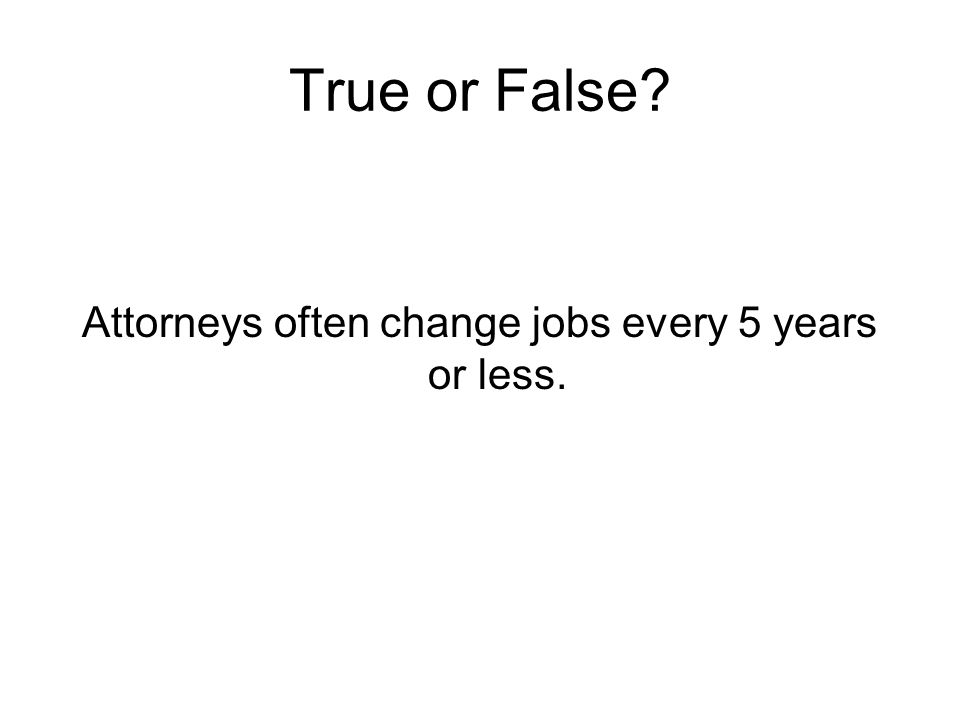True or False? Attorneys often change jobs every 5 years or less.
