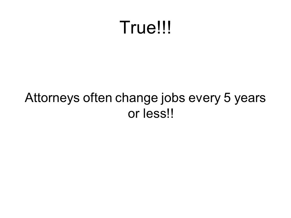 True!!! Attorneys often change jobs every 5 years or less!!