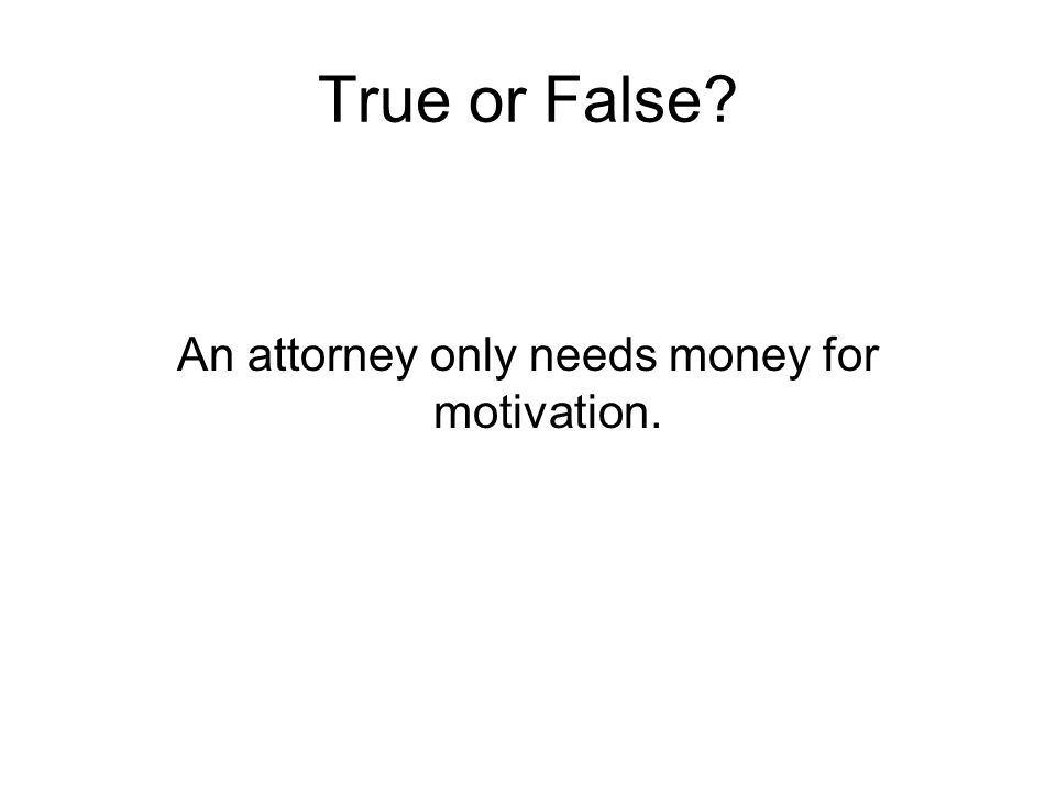 True or False? An attorney only needs money for motivation.