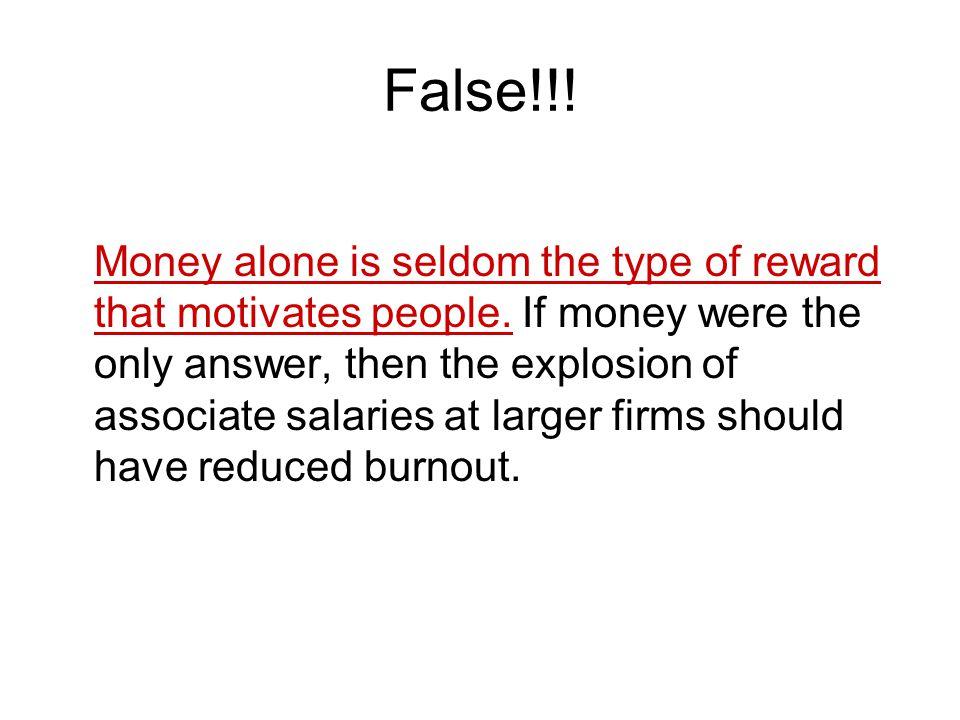 False!!.Money alone is seldom the type of reward that motivates people.