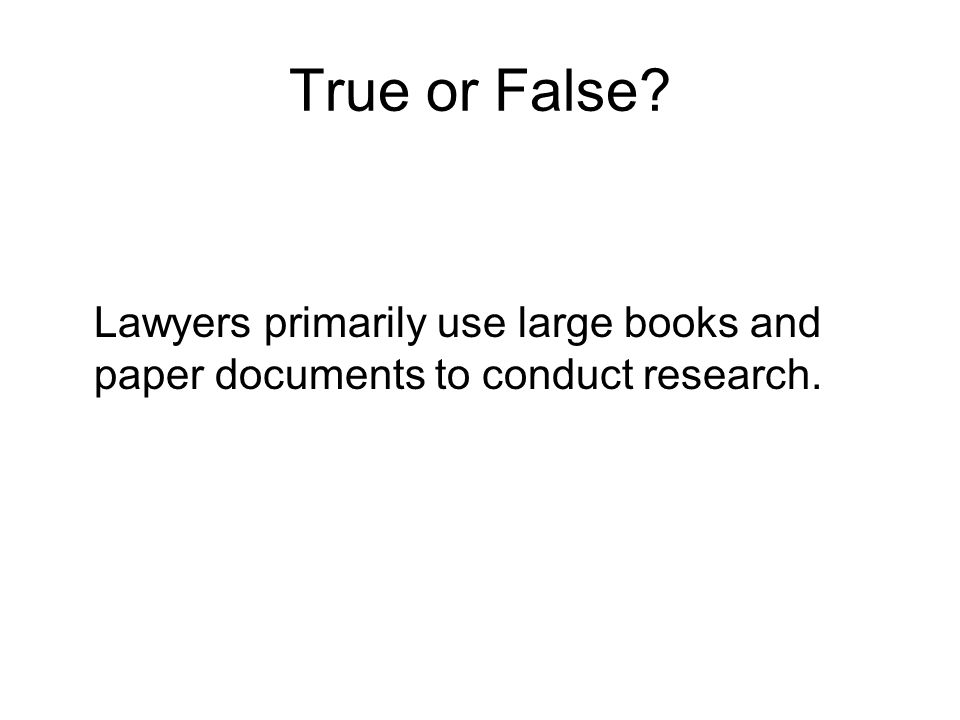True or False? Lawyers primarily use large books and paper documents to conduct research.