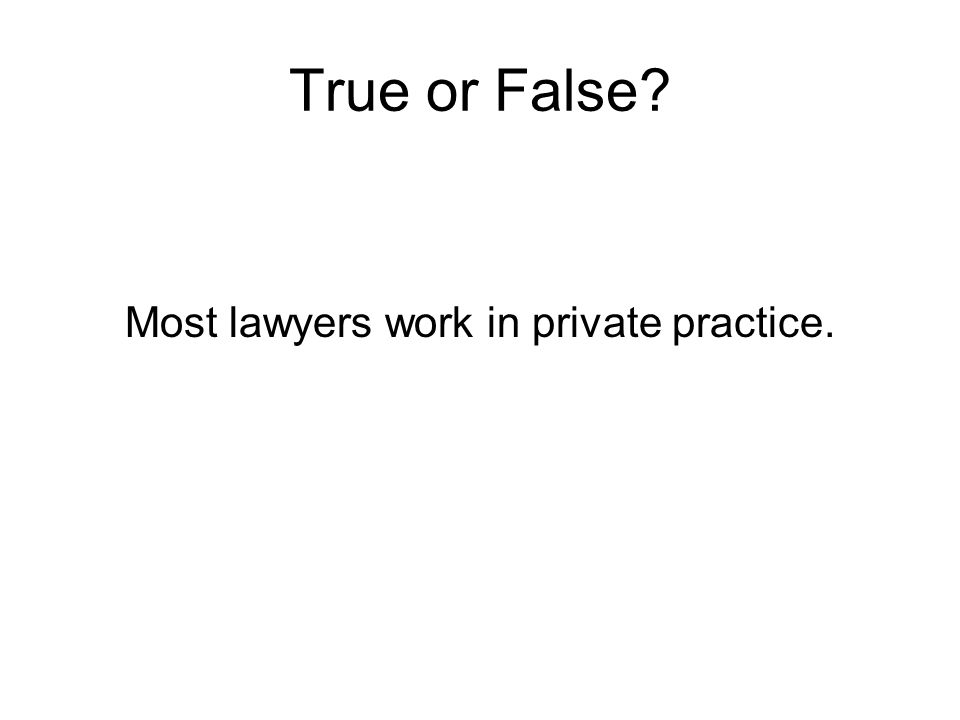 True or False? Most lawyers work in private practice.