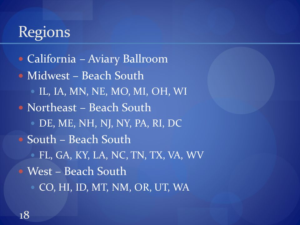 Regions California – Aviary Ballroom Midwest – Beach South IL, IA, MN, NE, MO, MI, OH, WI Northeast – Beach South DE, ME, NH, NJ, NY, PA, RI, DC South – Beach South FL, GA, KY, LA, NC, TN, TX, VA, WV West – Beach South CO, HI, ID, MT, NM, OR, UT, WA 18