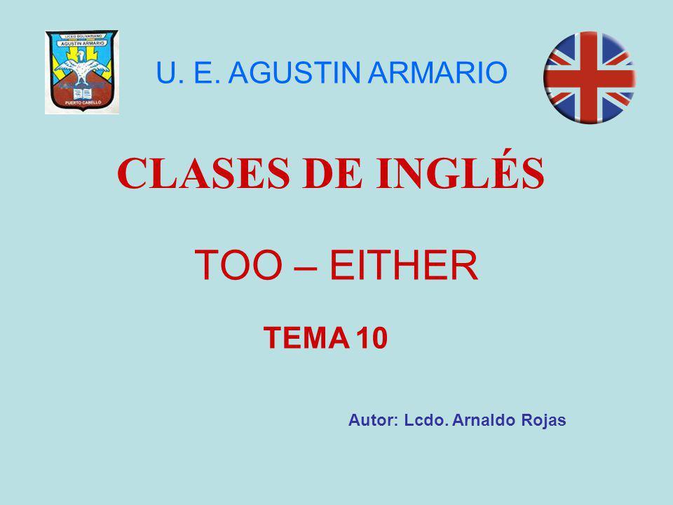 TOO – EITHER CLASES DE INGLÉS Autor: Lcdo. Arnaldo Rojas U. E. AGUSTIN ARMARIO TEMA 10