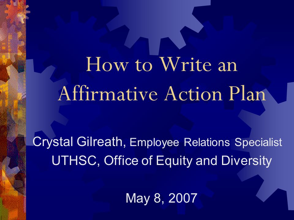 How to Write an Affirmative Action Plan Crystal Gilreath, Employee Relations Specialist UTHSC, Office of Equity and Diversity May 8, 2007