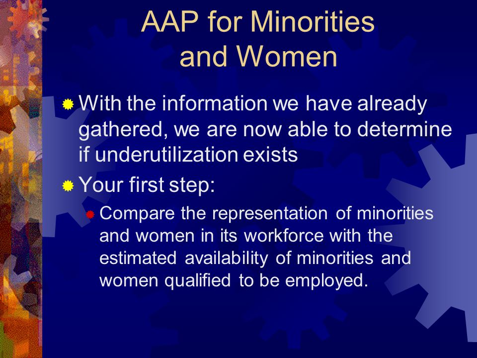 AAP for Minorities and Women  With the information we have already gathered, we are now able to determine if underutilization exists  Your first ste