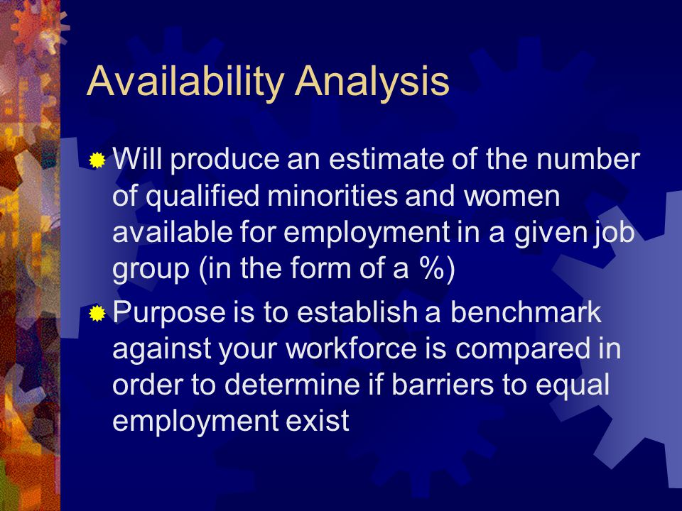 Availability Analysis  Will produce an estimate of the number of qualified minorities and women available for employment in a given job group (in the