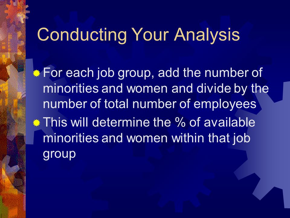 Conducting Your Analysis  For each job group, add the number of minorities and women and divide by the number of total number of employees  This wil