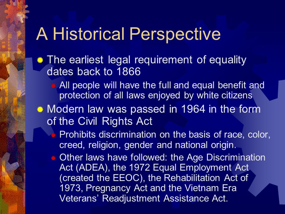 A Historical Perspective  The earliest legal requirement of equality dates back to 1866  All people will have the full and equal benefit and protect