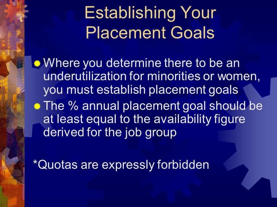 Establishing Your Placement Goals  Where you determine there to be an underutilization for minorities or women, you must establish placement goals 