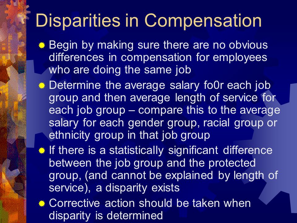 Disparities in Compensation  Begin by making sure there are no obvious differences in compensation for employees who are doing the same job  Determi