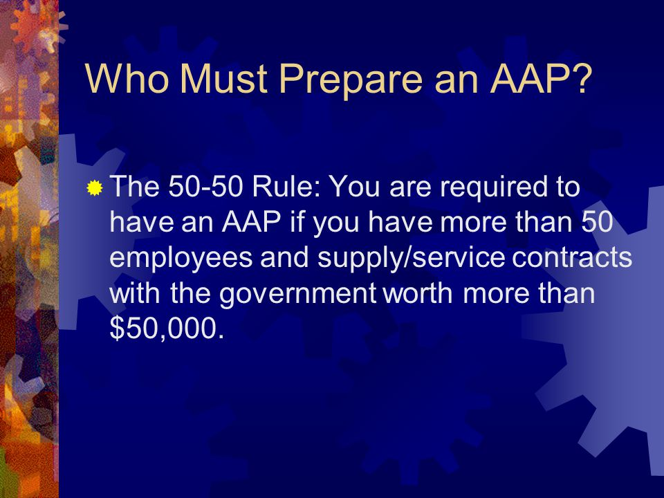 Who Must Prepare an AAP?  The 50-50 Rule: You are required to have an AAP if you have more than 50 employees and supply/service contracts with the go