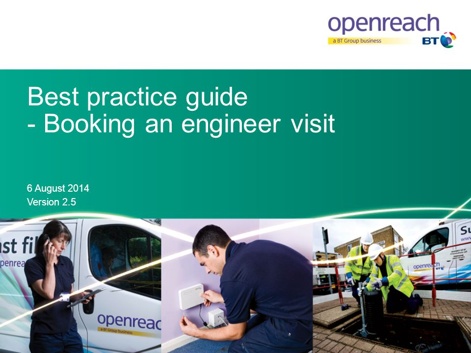Introduction This best practice guide provides the key information that Openreach requires to help ensure a successful engineering visit.
