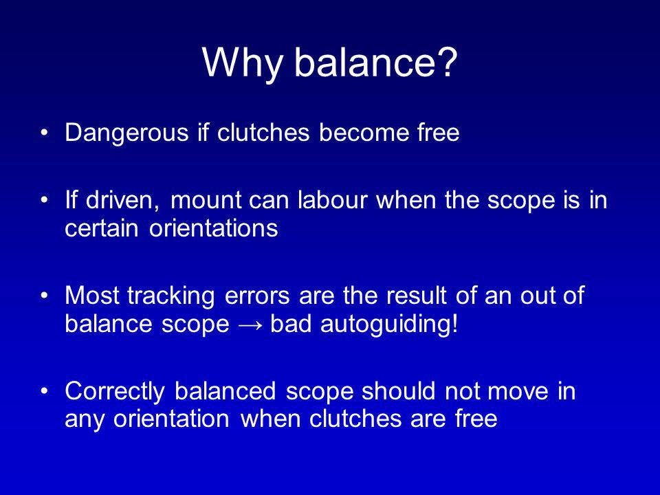 Why balance? Dangerous if clutches become free If driven, mount can labour when the scope is in certain orientations Most tracking errors are the resu