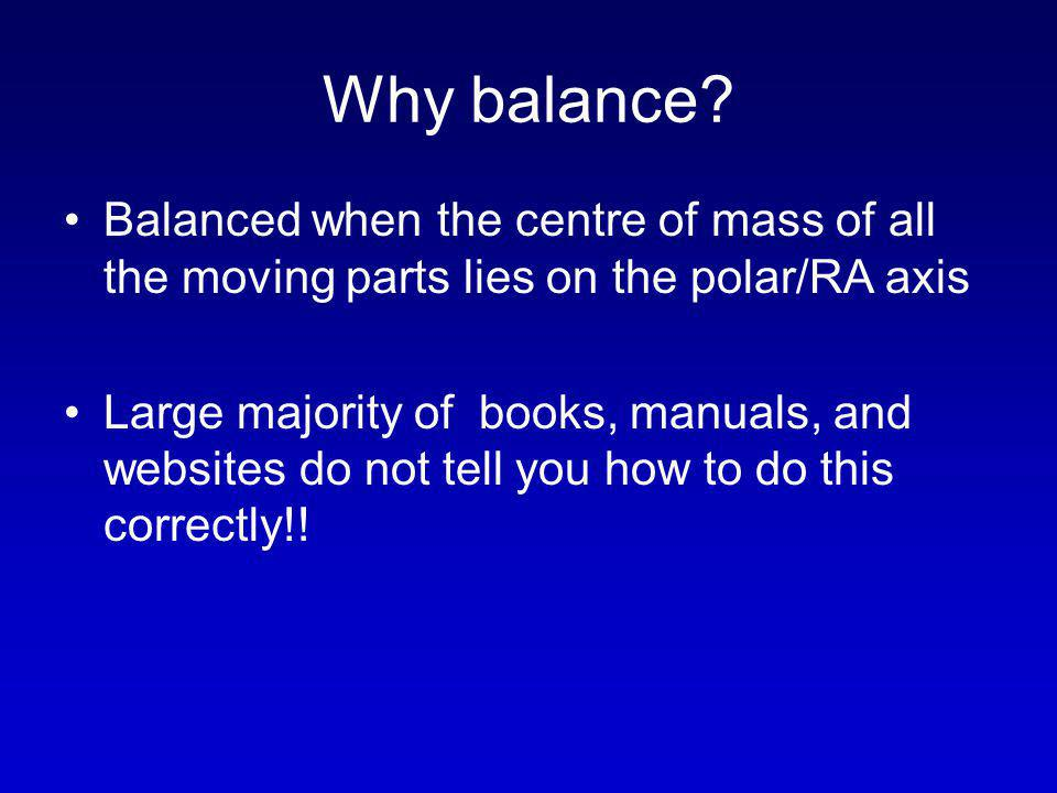 Why balance? Balanced when the centre of mass of all the moving parts lies on the polar/RA axis Large majority of books, manuals, and websites do not